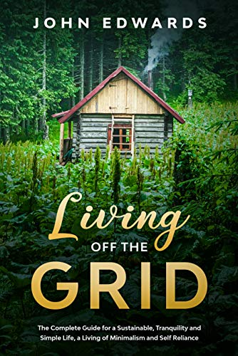 Living Off The Grid : The Complete Guide for a Sustainable, Tranquility and Simple Life, a Living of