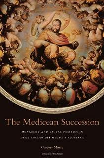 The Medicean Succession: Monarchy and Sacral Politics in Duke Cosimo dei Medici?? Florence (I Tatti Studies in Italian Ren...