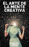 EL ARTE DE LA MENTE CREATIVA: Claves para activar el pensamiento creativo y obtener mejores habilidades!