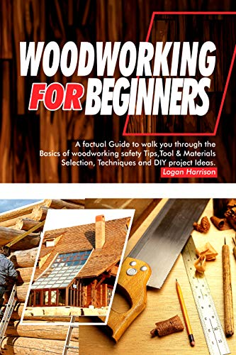 WOODWORKING FOR BEGINNERS: A Factual Guide to Walk You Through the Basics of Woodworking Safety Tips, Tools & Materials selection, Techniques, and DIY Project Ideas by [Logan Harrison]