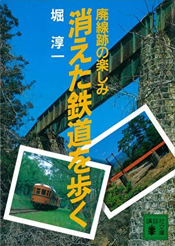 消えた鉄道を歩く 廃線跡の楽しみ (講談社文庫)