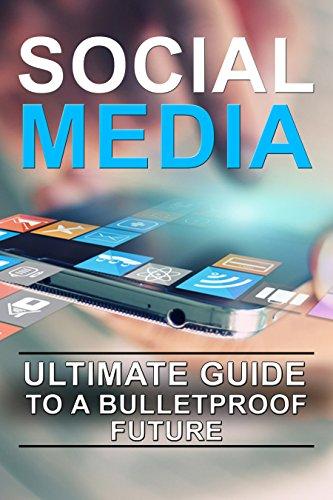 Social Media: Ultimate Guide to a Bulletproof Future (Social Media Marketing, Social Media Ja Huss, Social Media Management, Social Media Addiction, Social Media Followers)