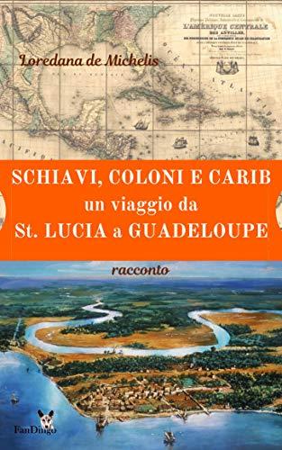 Schiavi, coloni, e carib. Un viaggio da St. Lucia a Guadeloupe: racconto (Italian Edition)