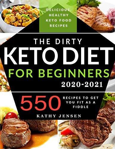 The Dirty Keto Diet for Beginners 2020: Turbocharge Your Weight Loss Journey without Restrictions. 550 Recipes to Get You Fit as a Fiddle + Full Low Carb List Guide