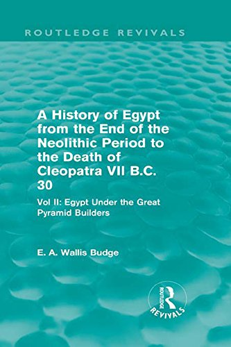 A History of Egypt from the End of the Neolithic Period to the Death of Cleopatra VII B.C. 30 (Routledge Revivals): Vol. II: Egypt Under the Great Pyramid Builders (English Edition)