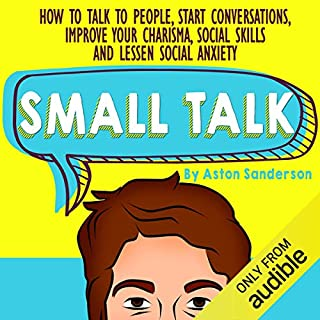 Small Talk     How to Talk to People, Improve Your Charisma, Social Skills, Conversation Starters & Lessen Social Anxiety              By:                                                                                                                                 Aston Sanderson                               Narrated by:                                                                                                                                 Corinne Phillips                      Length: 1 hr and 3 mins     2 ratings     Overall 3.5