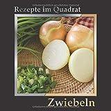 Rezepte im Quadrat: Zwiebeln – über 90 Rezepte mit gelben, roten und Frühlingszwiebeln – Hauptgerichte, Suppen, Beilagen oder für die nächste Party