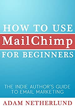 How to Use MailChimp for Beginners: The Indie Author's Guide to Email Marketing by [Adam Netherlund]
