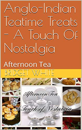 Anglo-Indian Teatime Treats - A Touch Of Nostalgia: Afternoon Tea (ANGLO-INDIAN RECIPE BOOKS BY BRIDGET WHITE Book 8) (English Edition)