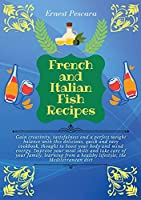 French and Italian Fish Recipes: Gain creativity, tastefulness and a perfect weight balance with this delicious, quick and easy cookbook, thought to boost your body and mind energy. Improve your meal skills and take care of your family, learning from a healthy lifestyle, the Mediterranean (Healthy Fish Recipes)