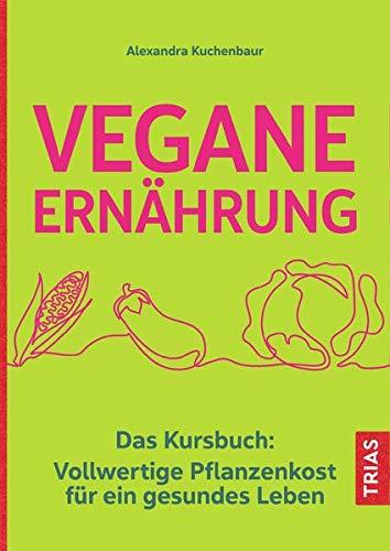 Vegane Ernährung: Das Kursbuch: Vollwertige Pflanzenkost für ein gesundes Leben