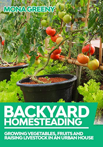 Backyard Homesteading: Growing Vegetables, Fruits and Raising Livestock in an Urban House by [Mona Greeny]