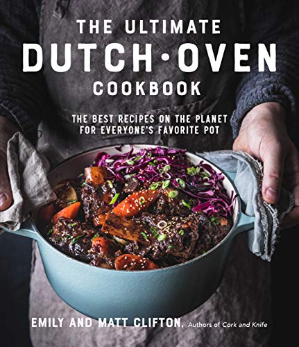 The Ultimate Dutch Oven Cookbook: The Best Recipes on the Planet for Everyone's Favorite Pot
