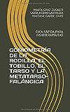 GONIOMETRÍA DE LA RODILLA, EL TOBILLO, EL TARSO Y LA METATARSO-FALÁNGICA: GUÍA RÁPIDA PARA FISIOTERAPEUTAS