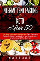 Intermittent Fasting and Keto After 50: This Book Includes 2 Manuscripts: Two Complete Guides to Restart Metabolism and Boost Energy, for Women and Men Over 50 - 2 Books in 1 -