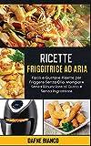 Ricette Friggitrice ad Aria: Facili e Gustose Ricette per Friggere Senza Olio. Mangiare Senza Rinunciare al Gusto e Senza Ingrassare - Air Fryer Recipes (Italian Version)