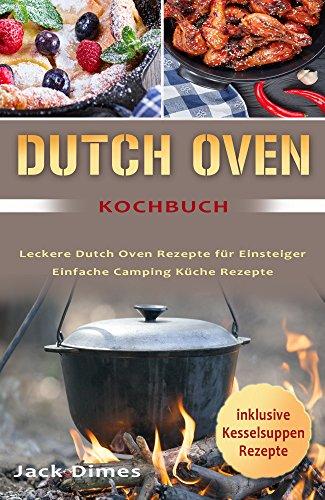 Dutch Oven Kochbuch Leckere Dutch Oven Rezepte für Einsteiger Einfache Camping Küche Rezepte (inklusive Kesselsuppen Rezepte)