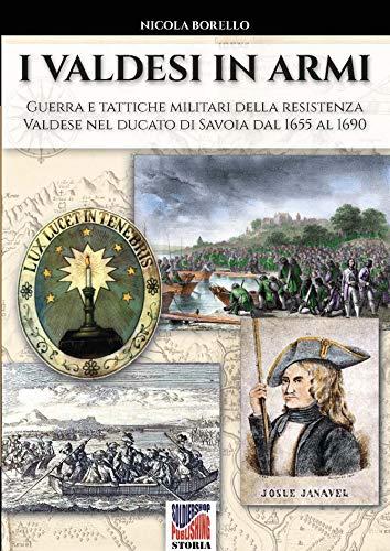 I valdesi in armi: Guerra e tattiche militari della resistenza valdese nel ducato di Savoia dal 1655 al 1690 (Storia Vol. 57)