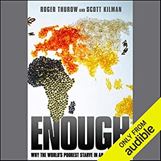 Enough     Why the World's Poorest Starve in An Age of Plenty              By:                                                                                                                                 Roger Thurow,                                                                                        Scott Kilman                               Narrated by:                                                                                                                                 Tavia Gilbert                      Length: 11 hrs and 50 mins     90 ratings     Overall 4.1