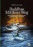 Buddhas Mittlerer Weg: Erfahrungsbasiertes Lebensprinzip in seinem Wirken und Lehren