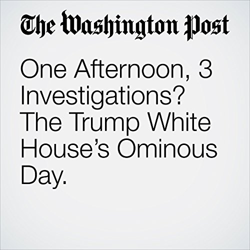 One Afternoon, 3 Investigations? The Trump White House's Ominous Day. copertina