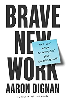 Brave New Work: Are You Ready to Reinvent Your Organization? by [Aaron Dignan]