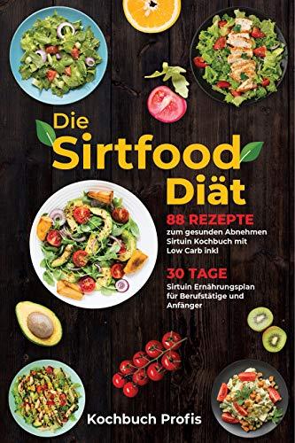 Die Sirtfood Diät: 88 Rezepte zum gesunden Abnehmen Sirtuin Kochbuch mit Low Carb inkl. 30 Tage Sirtuin Ernährungsplan für Berufstätige und Anfänger
