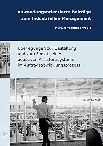 Überlegungen zur Gestaltung und zum Einsatz eines adaptiven Assistenzsystems im Auftragsabwicklungsprozess (Anwendungsorientierte Beiträge zum Industriellen Management, Band 11)