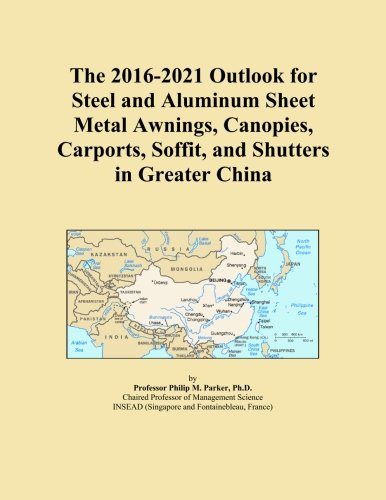 The 2016-2021 Outlook for Steel and Aluminum Sheet Metal Awnings, Canopies, Carports, Soffit, and Shutters in Greater China