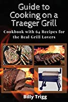 Guide to Cooking on a Traeger Grill: Cookbook with 64 Recipes for the Real Grill Lovers