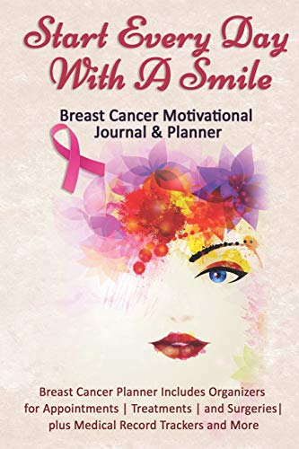 Start Every Day With A Smile: Breast Cancer Motivational Journal & Planner: Breast Cancer Planner Includes Organizers for Appointments   Treatments   ... plus Medical Record Trackers and More