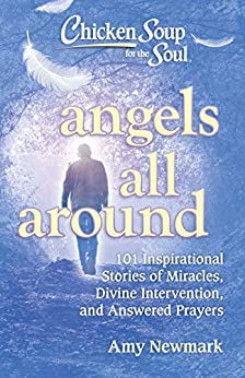 Chicken Soup for the Soul: Angels All Around: 101 Inspirational Stories of Miracles, Divine Intervention, and Answered Prayers by [Amy Newmark]