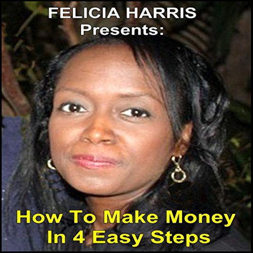 Felicia Harris Presents: How to Make Money in 4 Easy Steps audiobook cover art