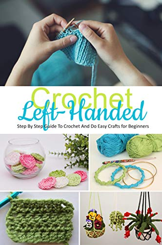 Crochet Left-Handed : Step By Step Guide To Crochet And Do Easy Crafts for Beginners: Crochet Left-Handed Book
