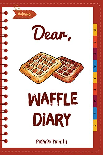 Dear, Waffle Diary: Make An Awesome Month With 30 Best Waffle Recipes! (Waffle Cookbook, Waffle Maker Cookbook , Waffle Recipe Book, Pancake Waffle Cookbook, Waffle Iron Recipe Book) [Volume 1]