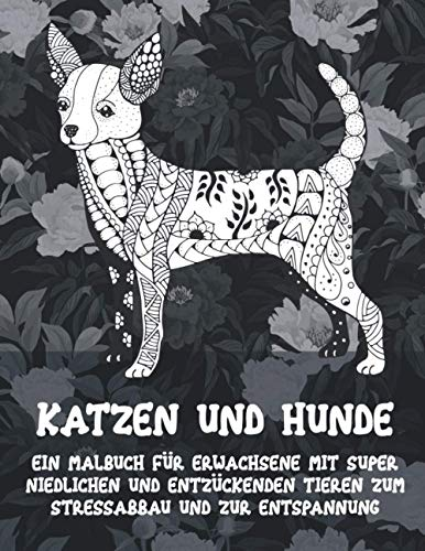 Katzen und Hunde - Ein Malbuch für Erwachsene mit super niedlichen und entzückenden Tieren zum Stressabbau und zur Entspannung