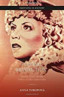 Feeling Revolution: Cinema, Genre, and the Politics of Affect Under Stalin (Emotions in History)