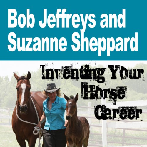 Inventing Your Horse Career with Bob Jeffreys & Suzanne Sheppard audiobook cover art