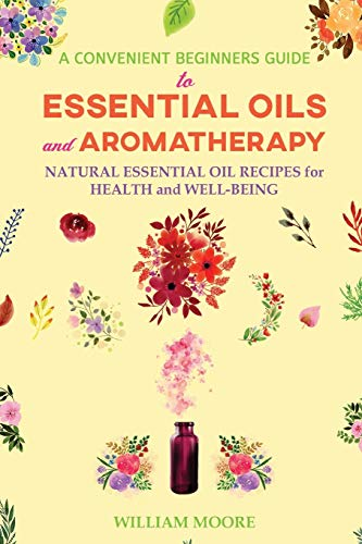 A Convenient Beginners Guide to Essential Oils and Aromatherapy: Natural Essential Oil Recipes for Health and Well-Being: 5 (Health Books)
