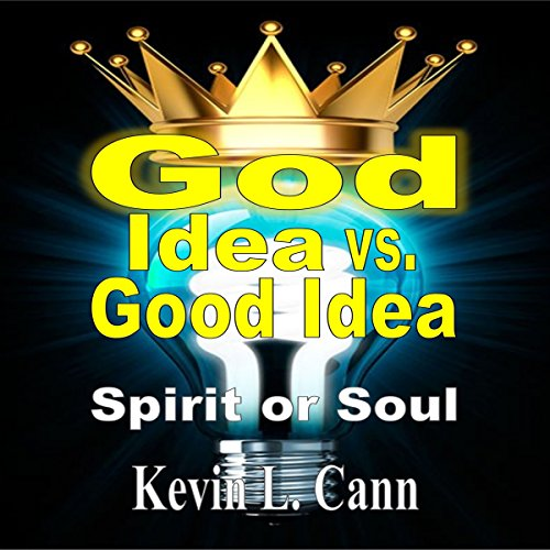 God Idea vs. Good Idea     Spirit or Soul              By:                                                                                                                                 Kevin L. Cann                               Narrated by:                                                                                                                                 Kevin Charles Minatrea                      Length: 56 mins     1 rating     Overall 5.0