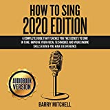 How to Sing 2020 Edition: A Complete Guide That Teaches You the Secrets to Sing in Tune. Improve...