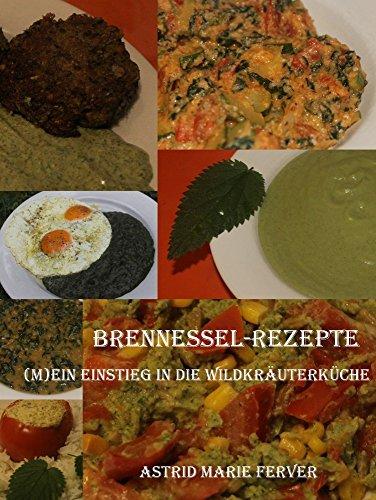 Brennessel-Rezepte: (M)ein Einstieg in die Wildkräuterküche (German Edition)