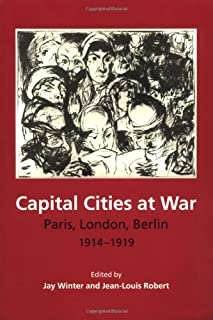 Capital Cities at War: Paris, London, Berlin 1914-1919 (Studies in the Social and Cultural History of Modern Warfare)