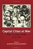 Capital Cities at War: Paris, London, Berlin 1914–1919 (Studies in the Social and Cultural History of Modern Warfare, Series Number 2)