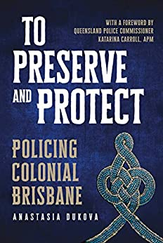 To Preserve and Protect: Policing Colonial Brisbane by [Anastasia Dukova]