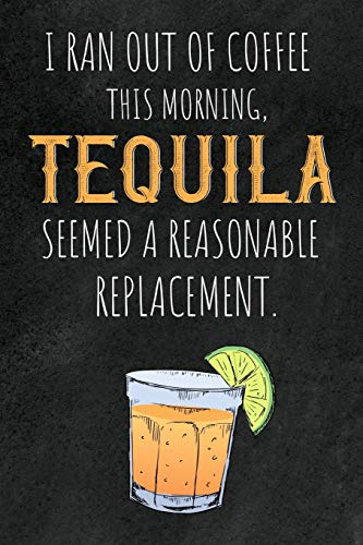 I ran out of Coffee this morning, Tequila seemed a reasonable Replacement.: 6x9 blank ruled Journal & Notebook, funny Gift for Tequila Lovers, Tequila Drinkers and Best Friend loving Mexican Drinks