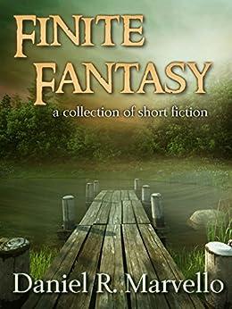 Finite Fantasy: a collection of short fiction by [Daniel R. Marvello]