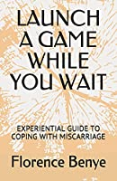 LAUNCH A GAME WHILE YOU WAIT: EXPERIENTIAL GUIDE TO COPING WITH MISCARRIAGE