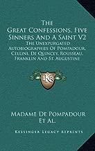 The Great Confessions, Five Sinners And A Saint V2: The Unexpurgated Autobiographies Of Pompadour, Cellini, De Quincey, Rousseau, Franklin And St. Augustine