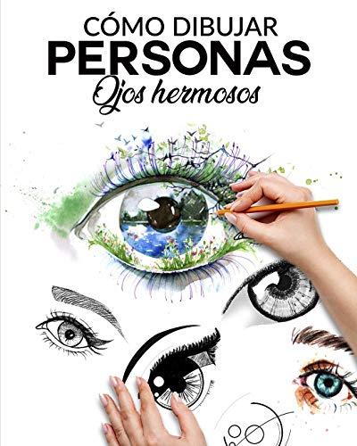 CÓMO DIBUJAR PERSONAS OJOS HERMOSOS: La guia paso a paso para hacer ojos realistas y magnificos para todos tus dibujos, dale vida a tus creaciones desde ya